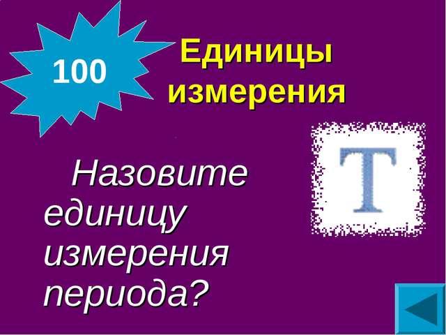 Единицы измерения Назовите единицу измерения периода? 100