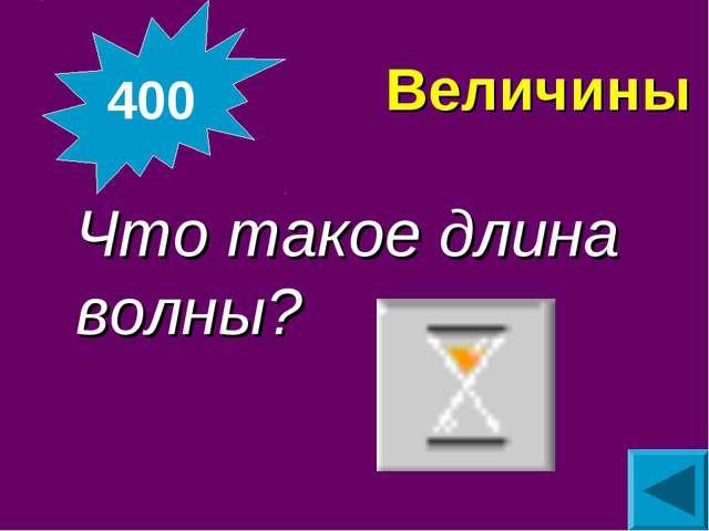 Величины Что такое длина волны? 400