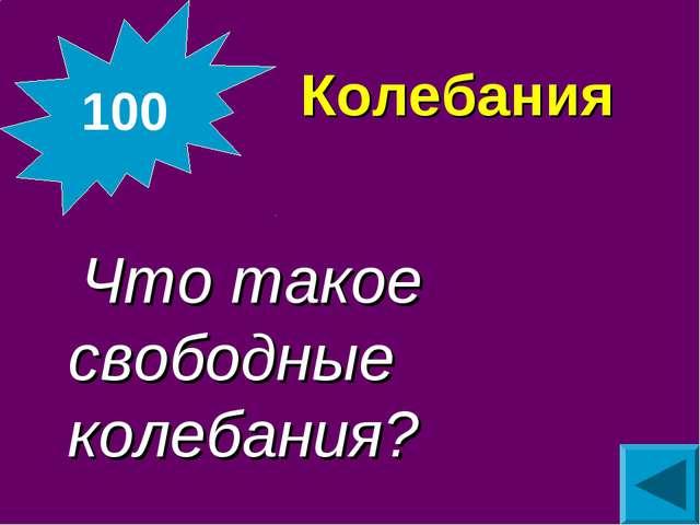 Колебания  Что такое свободные колебания? 100