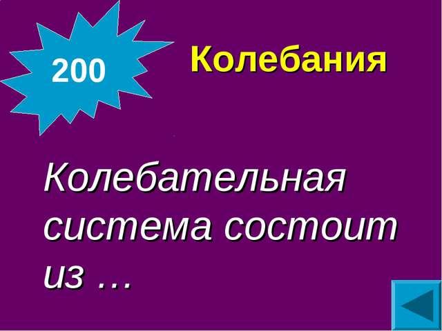 Колебания Колебательная система состоит из … 200