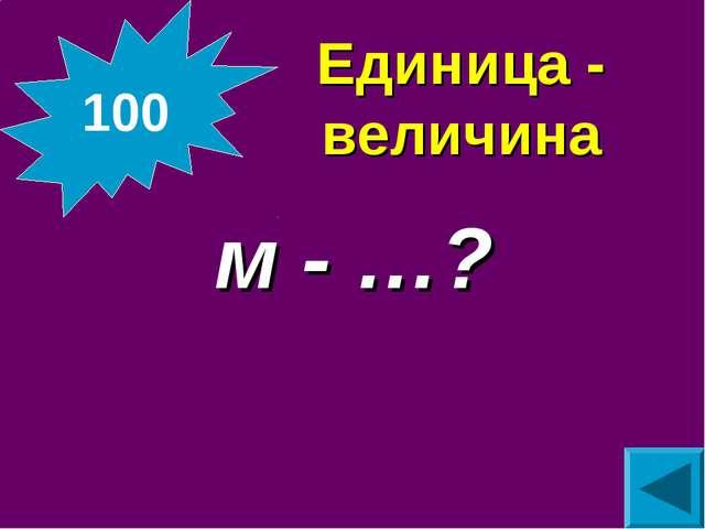 Единица - величина м - …? 100