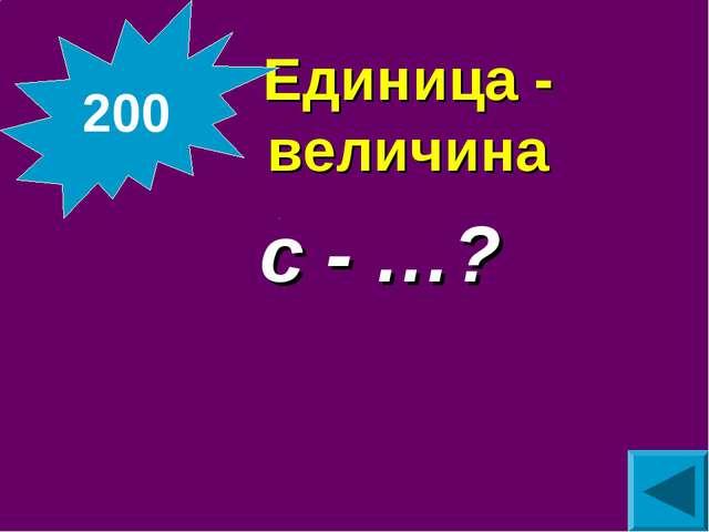 Единица - величина  с - …? 200