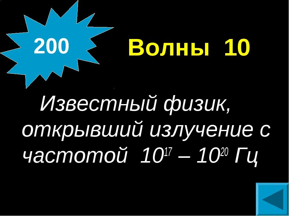 Волны 10 Известный физик, открывший излучение с частотой 1017 – 1020 Гц 200