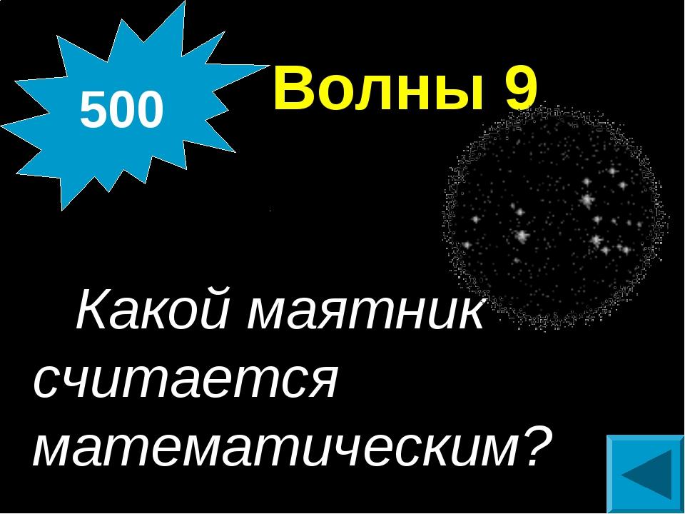 Волны 9 Какой маятник считается математическим? 500