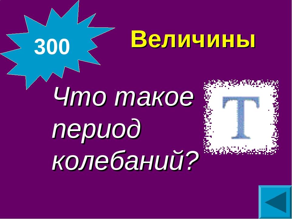 Величины Что такое период колебаний? 300