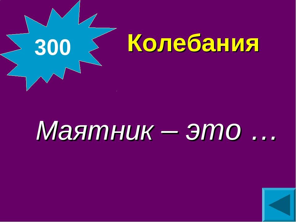Колебания  Маятник – это … 300