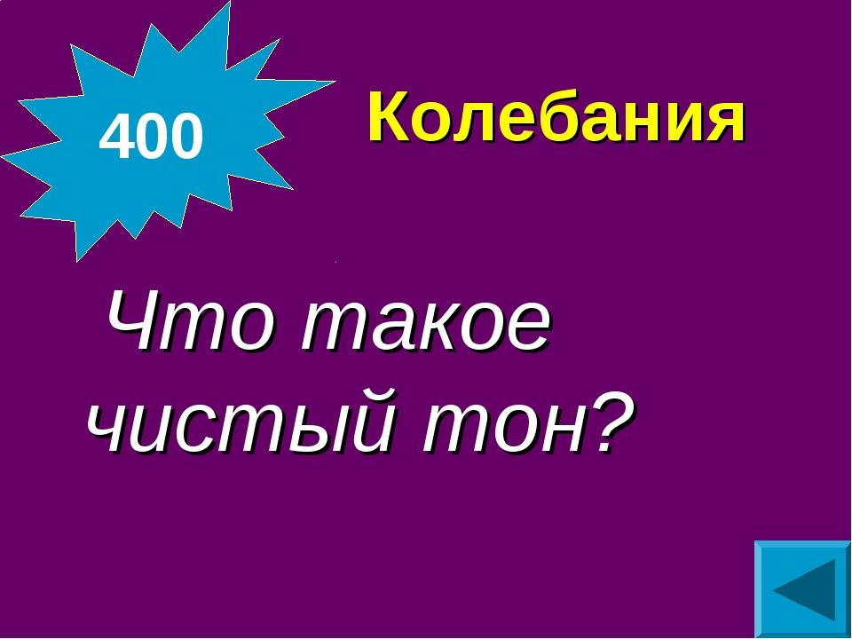 Колебания  Что такое чистый тон? 400