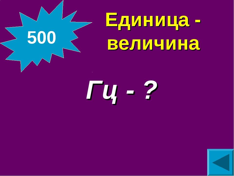 Единица - величина Гц - ? 500