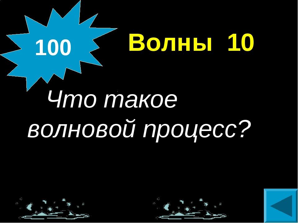 Волны 10 Что такое волновой процесс? 100