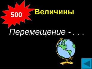 Величины Перемещение - . . . 500