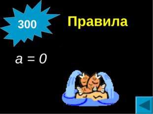 Правила a = 0 300
