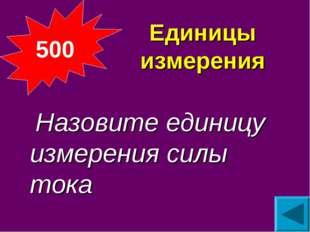 Единицы измерения  Назовите единицу измерения силы тока 500