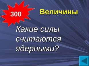 Величины Какие силы считаются ядерными? 300
