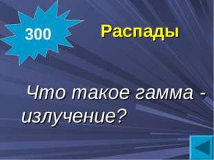 Распады  Что такое гамма - излучение? 300