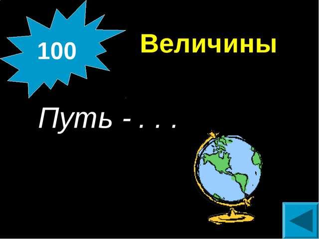 Величины  Путь - . . . 100