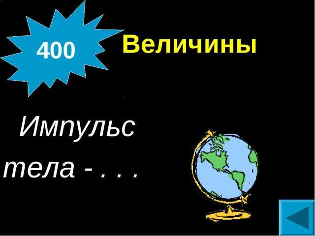 Величины  Импульс тела - . . . 400