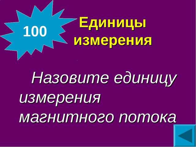 Единицы измерения Назовите единицу измерения магнитного потока 100