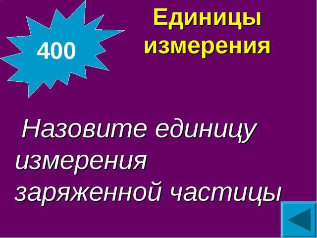 Единицы измерения  Назовите единицу измерения заряженной частицы 400