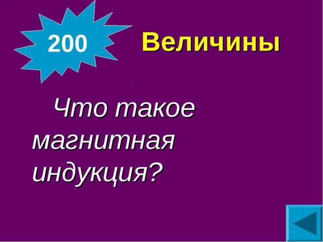 Величины Что такое магнитная индукция? 200