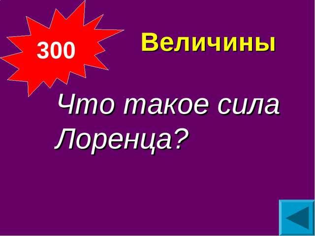 Величины Что такое сила Лоренца? 300