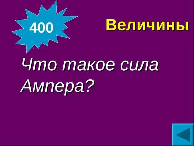 Величины Что такое сила Ампера? 400