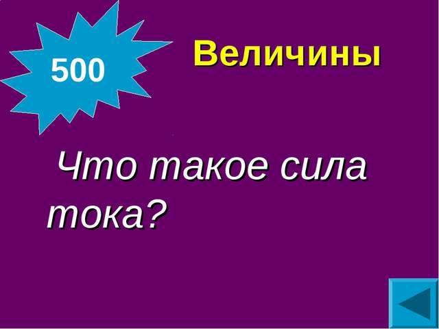 Величины  Что такое сила тока? 500