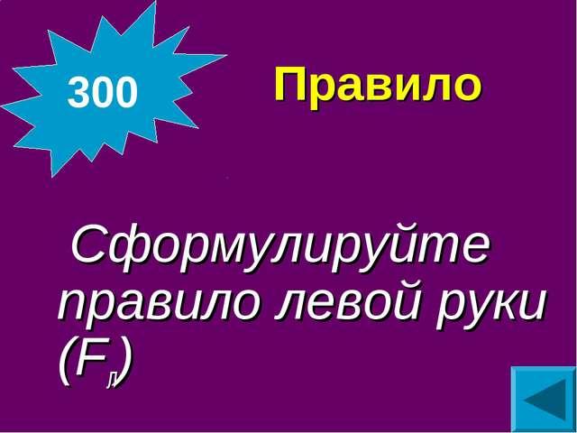 Правило  Сформулируйте правило левой руки (Fл) 300