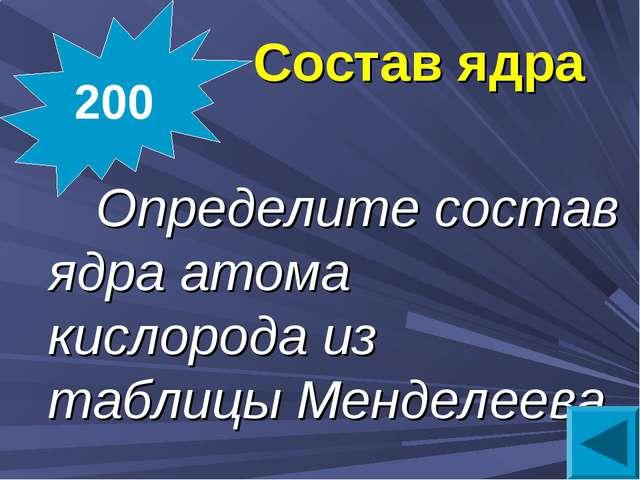 Состав ядра  Определите состав ядра атома кислорода из таблицы Менделеева 200