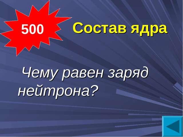 Состав ядра  Чему равен заряд нейтрона? 500
