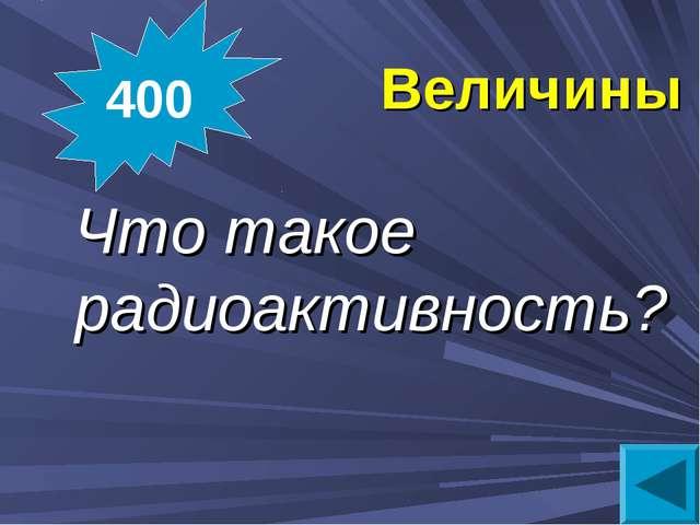 Величины Что такое радиоактивность? 400