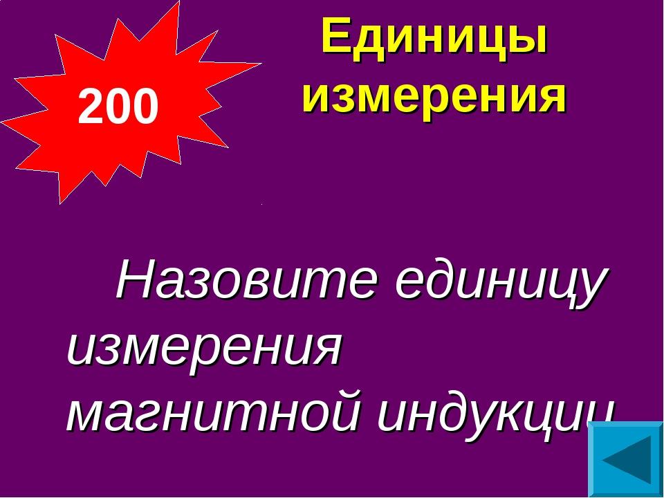 Единицы измерения  Назовите единицу измерения магнитной индукции 200