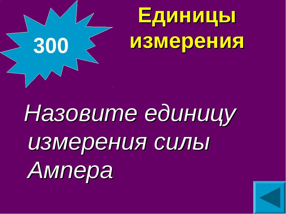 Единицы измерения Назовите единицу измерения силы Ампера 300