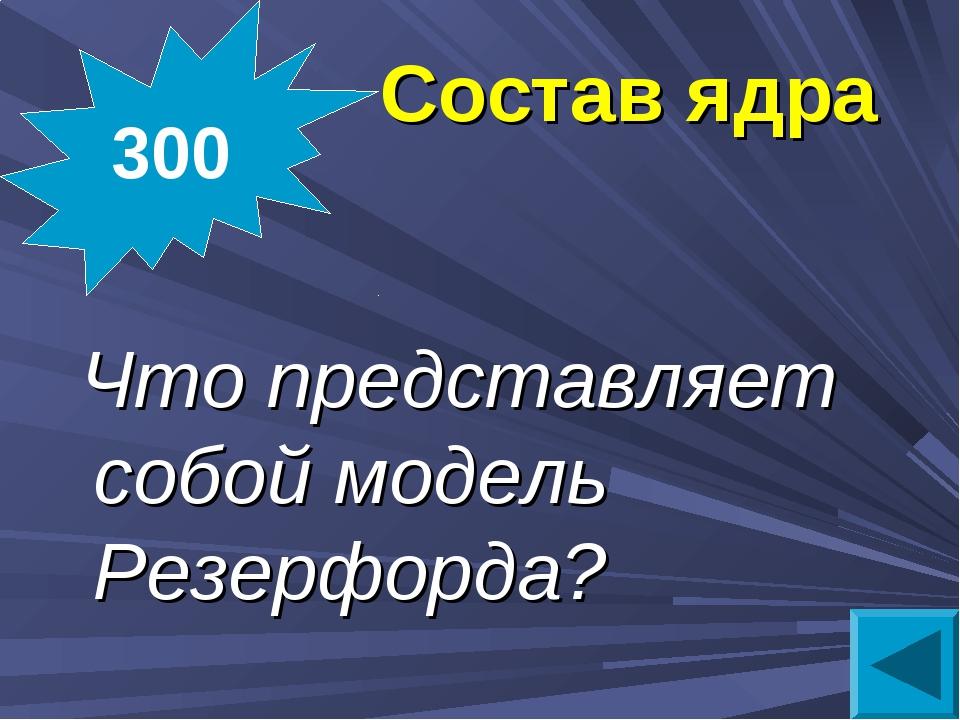 Состав ядра Что представляет собой модель Резерфорда? 300