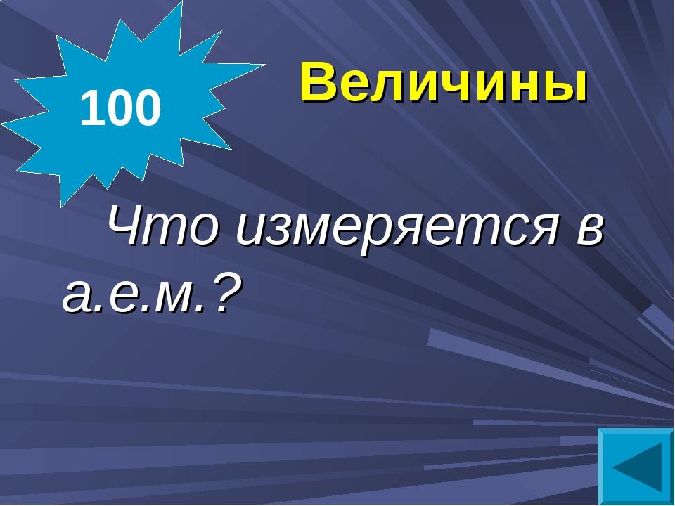 Величины Что измеряется в а.е.м.? 100