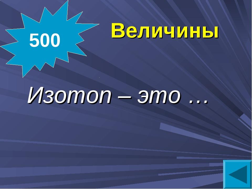 Величины Изотоп – это … 500