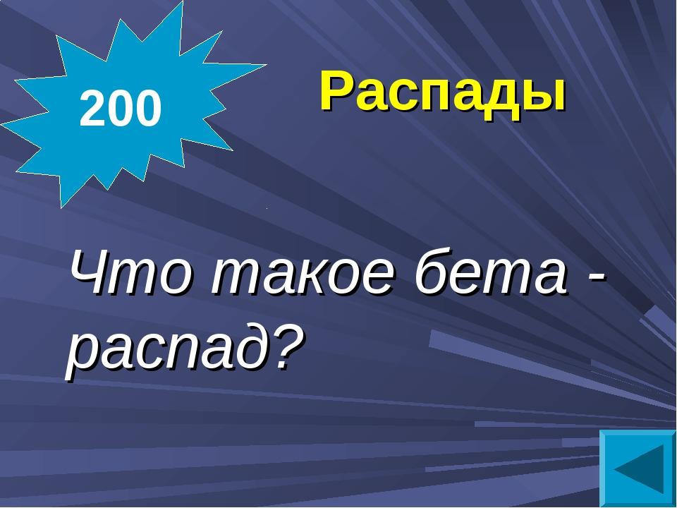 Распады Что такое бета - распад? 200