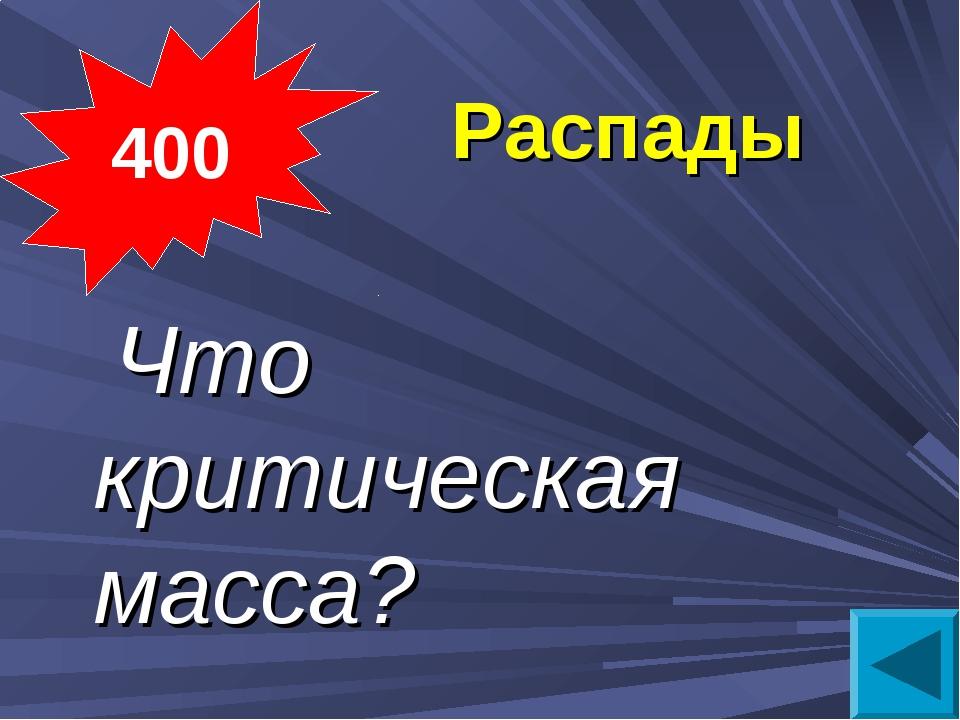 Распады  Что критическая масса? 400