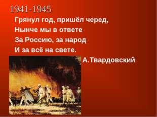 1941-1945 Грянул год, пришёл черед, Нынче мы в ответе За Россию, за народ И з