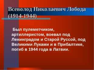 Всеволод Николаевич Лобода (1914-1944) Был пулеметчиком, артиллеристом, воева