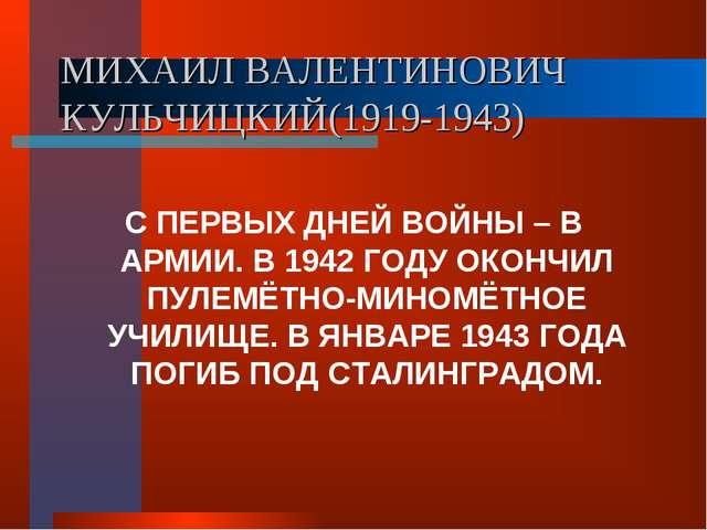 МИХАИЛ ВАЛЕНТИНОВИЧ КУЛЬЧИЦКИЙ(1919-1943) С ПЕРВЫХ ДНЕЙ ВОЙНЫ – В АРМИИ. В 19...