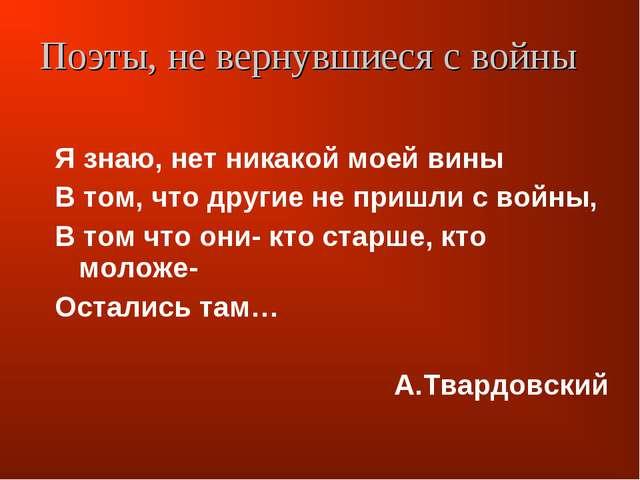 Я знаю, нет никакой моей вины В том, что другие не пришли с войны, В том что...