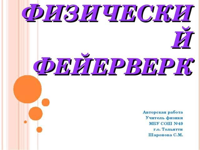 ФИЗИЧЕСКИЙ ФЕЙЕРВЕРК Авторская работа Учитель физики МБУ СОШ №49 г.о. Тольятт...