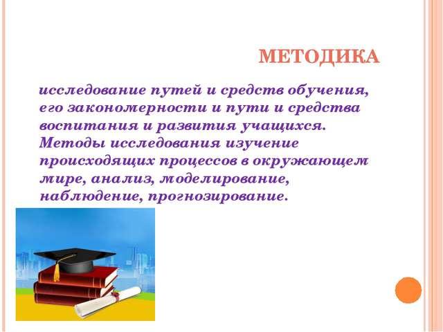 МЕТОДИКА исследование путей и средств обучения, его закономерности и пути и с...