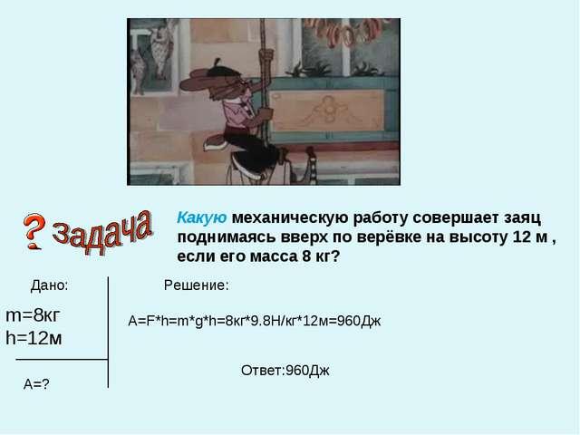 Дано: Решение: m=8кг h=12м А=? A=F*h=m*g*h=8кг*9.8Н/кг*12м=960Дж Ответ:960Дж