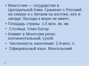 Монго́лия — государство в Центральной Азии. Граничит с Россией на севере и с