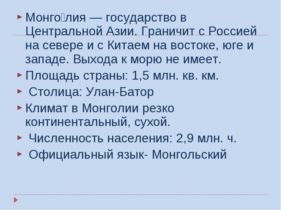 Монго́лия — государство в Центральной Азии. Граничит с Россией на севере и с...