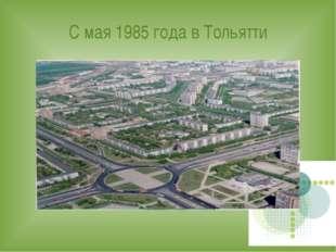 С мая 1985 года в Тольятти