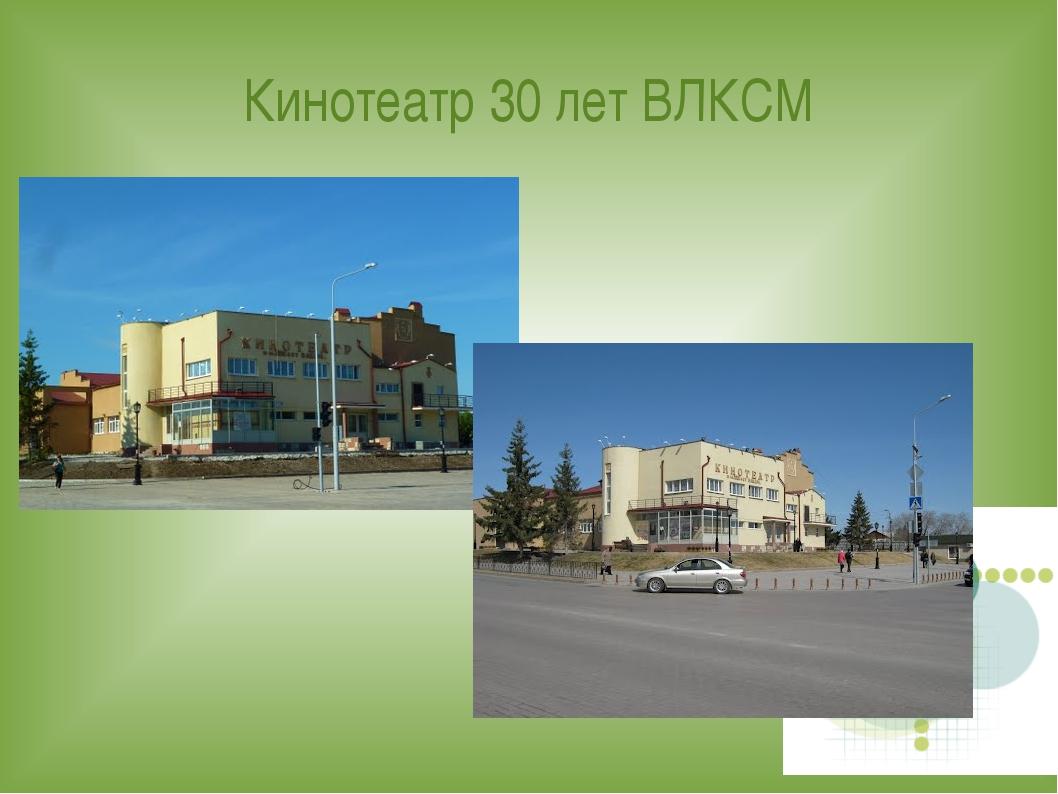 Кинотеатр 30 лет ВЛКСМ