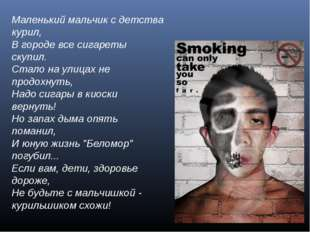 Маленький мальчик с детства курил, В городе все сигареты скупил. Стало на ули