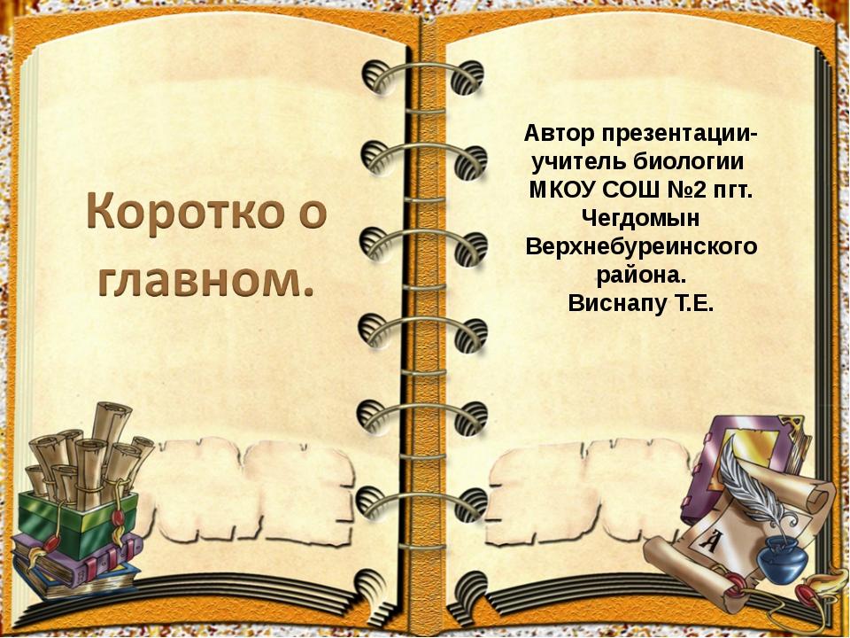 Автор презентации- учитель биологии МКОУ СОШ №2 пгт. Чегдомын Верхнебуреинско...